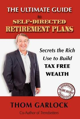 The Ultimate Guide to Self-Directed Retirement Plans: Secrets the Rich Use to Build Tax Free Wealth