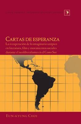 Cartas de Esperanza: La Recuperacion de lo Imaginario Utopico en Literatura, Film y Movimientos Sociales Durante el Neoliberalismo en el Cono Sur