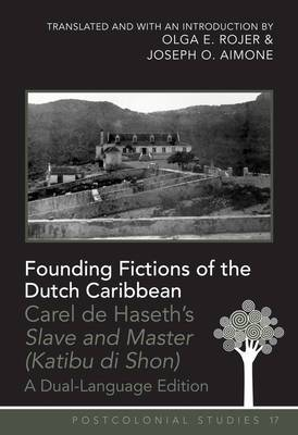 Founding Fictions of the Dutch Caribbean: Carel de Haseth's  Slave and Master (Katibu di Shon) - A Dual-Language Edition- Translated and with an Introduction by Olga E. Rojer and Joseph O. Aimone