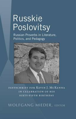 Russkie Poslovitsy: Russian Proverbs in Literature, Politics, and Pedagogy Festschrift for Kevin J. McKenna in Celebration of His Sixty-Fifth Birthday