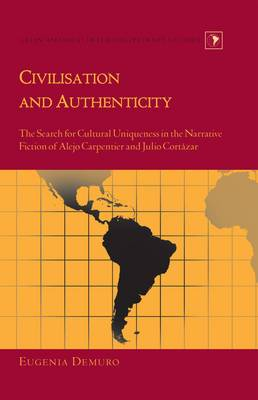 Civilisation and Authenticity: The Search for Cultural Uniqueness in the Narrative Fiction of Alejo Carpentier and Julio Cortazar