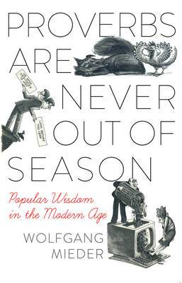 Proverbs are Never Out of Season: Popular Wisdom in the Modern Age