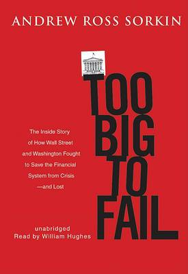 Too Big to Fail: The Inside Story of How Wall Street and Washington Fought to Save the Financial System from Crisis-- And Themselves