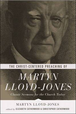 The Christ-Centered Preaching of Martyn Lloyd-Jones: Classic Sermons for the Church Today