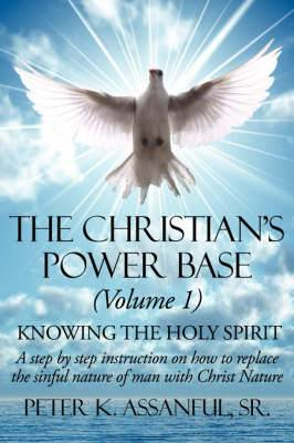 The Christian's Power Base (Volume 1): Knowing the Holy Spirit - A Step by Step Instruction on How to Replace the Sinful- Nature of Man with Christ Nature