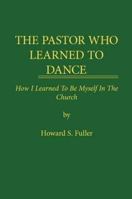 THE Pastor Who Learned to Dance: How I Learned To Be Myself in the Church