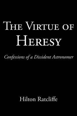 The Virtue of Heresy: Confessions of a Dissident Astronomer