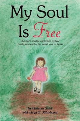 My Soul is Free: The Story of a Life Controlled by Fear Finally Rescued by the Sweet Love of Jesus