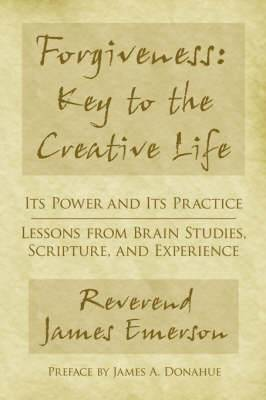 Forgiveness: Key to the Creative Life: Its Power and Its Practice-Lessons from Brain Studies, Scripture, and Experience.