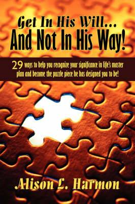 Get in His Will... and Not in His Way!: 29 Ways to Help You Recognize Your Significance in Life's Master Plan and Become the Puzzle Piece He Has Designed You to Be!