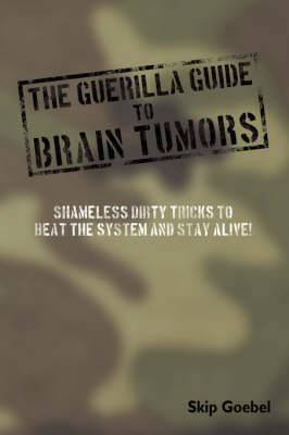 Guerilla Guide to Brain Tumors: Shameless Dirty Tricks to Beat the System and STAY ALIVE!