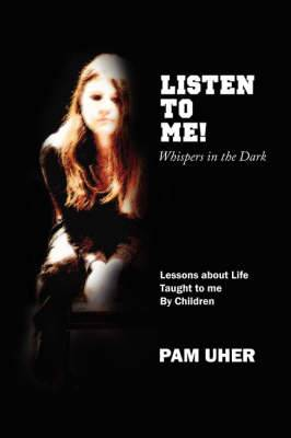 Listen to ME: Whispers in the Dark: Lessons About Life Taught to Me By Children