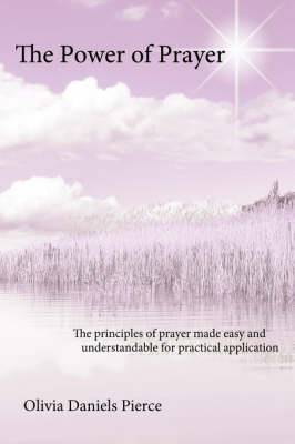 The Power of Prayer: The Principles of Prayer Made Easy and Understandable for Practical Application