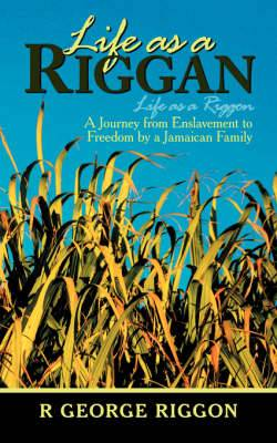 Life as a Riggan: A Journey from Enslavement to Freedom by a Jamaican Family: Life as a Riggon