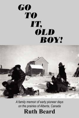Go to It, Old Boy!: A Family Memoir of Early Pioneer Days on the Prairies of Alberta, Canada