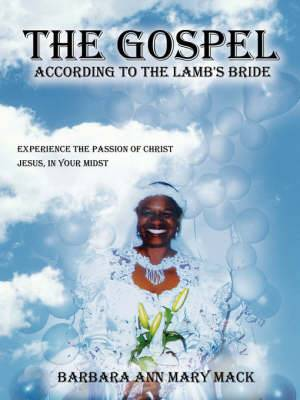 the Gospel According to the Lamb's Bride : Experience the Passion of Christ Jesus, in Your Midst