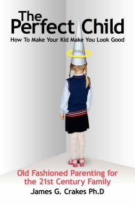 The Perfect Child: How to Make Your Kid Make You Look Good