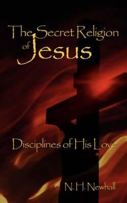 The Secret Religion of Jesus: Disciplines of His Love