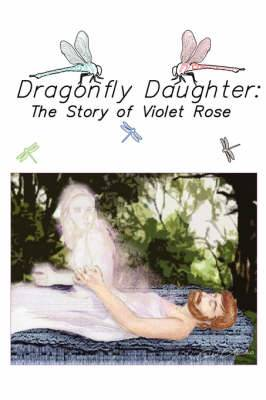 Dragonfly Daughter: The Story of Violet Rose