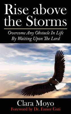 Rise Above the Storms: Overcome Any Obstacle In Life By Waiting Upon The Lord