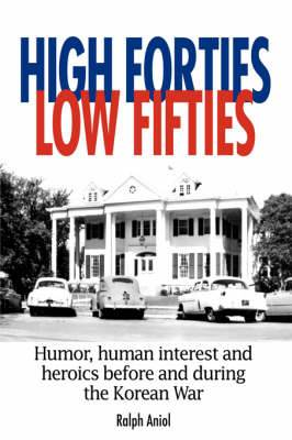 High Forties Low Fifties: Humor, Human Interest and Heroics Before and During the Korean War
