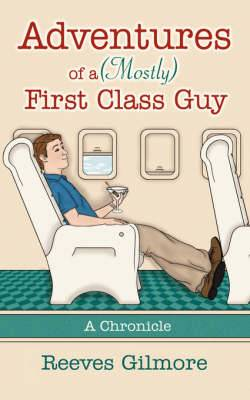 Adventures of a (Mostly) First Class Guy: A Chronicle