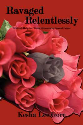 Ravaged Relentlessly: Biblical Help for Those Overcoming Sexual Crime