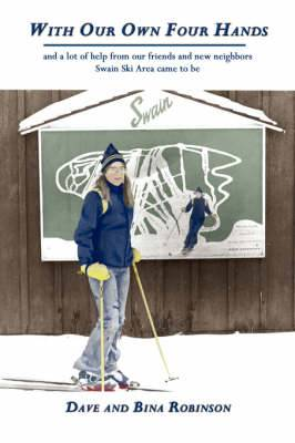 With Our Own Four Hands: and a Lot of Help from Our Friends and New Neighbors Swain Ski Area Came to be