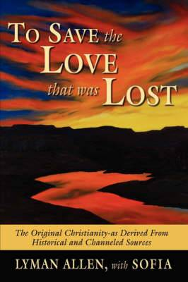 To Save the Love That Was Lost: The Original Christianity-as Derived from Historical and Channeled Sources