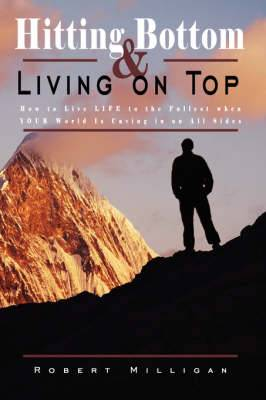 Hitting Bottom & Living on Top: How to Live LIFE to the Fullest When YOUR World Is Caving in on All Sides