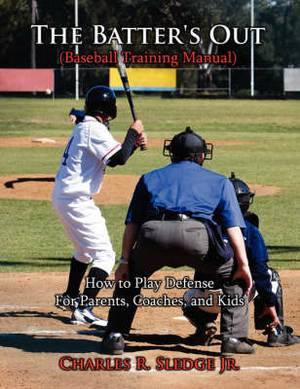 The Batter's Out (Baseball Training Manual): How to Play Defense: For Parents, Coaches, and Kids