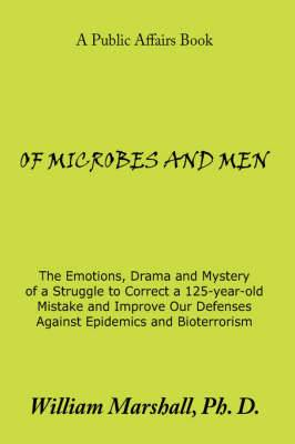 Of Microbes and Men: The Emotions, Drama and Mystery of a Struggle to Correct a 125-year-old Mistake and Improve Our Defenses Against Epidemics and Bioterrorism