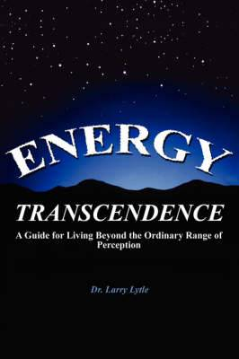 Energy Transcendence: A Guide for Living Beyond the Ordinary Range of Perception