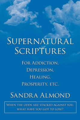 Supernatural Scriptures: For Addiction, Depression, Healing, Prosperity, Etc.