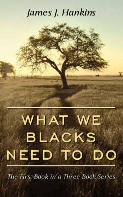 What We Blacks Need To Do: The First Book in a Three Book Series