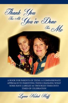 Thank You For All You've Done For Me: A Book for Parents of Teens: A Compassionate Approach to Parenting Teens Changing What Some Have Labeled as Troubled Times into Times of Celebration
