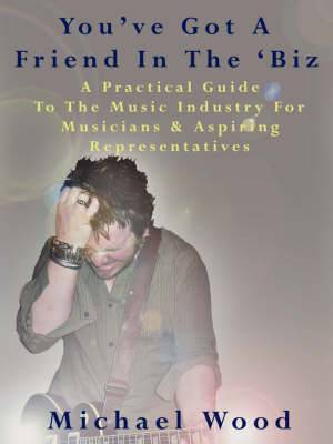 You've Got A Friend In The 'Biz: A Practical Guide To The Music Industry For Musicians & Aspiring Representatives