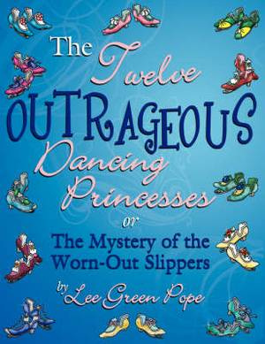 The Twelve Outrageous Dancing Princessess... or The Mystery of the Worn-Out Slippers: A Not-So-Grim Faerie Tale