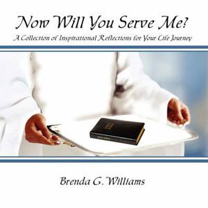 Now Will You Serve Me?: A Collection of Inspirational Reflections for Your Life Journey