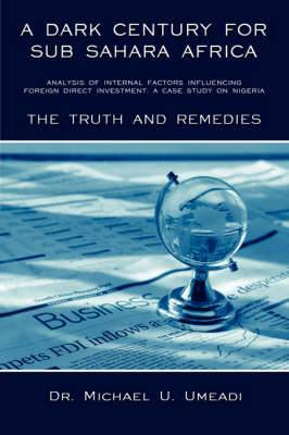 A Dark Century for Sub Sahara Africa: Analysis of Internal Factors Influencing Foreign Direct Investment: a Case Study on Nigeria - the Truth and Remedies
