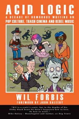 Acid Logic: A Decade of Humorous Writing on Pop Culture, Trash Cinema and Rebel Music