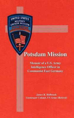 Potsdam Mission: Memoir of a U.S. Army Intelligence Officer in Communist East Germany