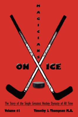 Magicians on Ice: The Story of the Single Greatest Hockey Dynasty of All Time Volume #1