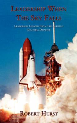 Leadership When The Sky Falls: Leadership Lessons From The Shuttle Columbia Disaster