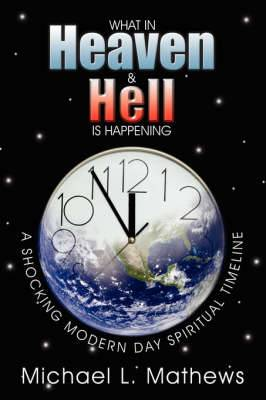 What in Heaven and Hell is Happening?: A Shocking Modern Day Spiritual Timeline