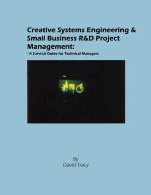 Creative Systems Engineering and Small Business R&D Project Management: A Survival Guide for Technical Managers