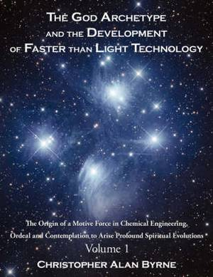 The God Archetype and the Development of Faster Than Light Technology: Volume 1. The Origin of a Motive Force in Chemical Engineering, Ordeal and Contemplation to Arise Profound Spiritual Evolutions