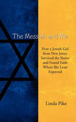 The Messiah and Me: How a Jewish Girl from New Jersey Survived the Sixties and Found Faith Where She Least Expected
