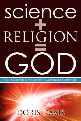 Science + Religion = GOD: The Average Person's Guide to the Workings of the Universe