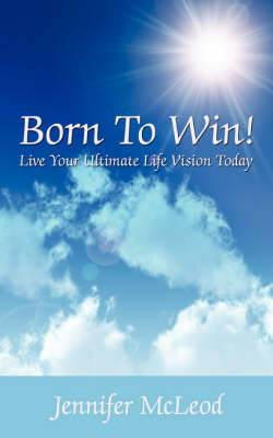 Born to Win!: Live Your Ultimate Life Vision Today